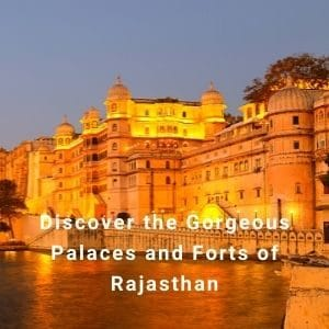 Discover the Gorgeous Palaces and Forts of Rajasthan